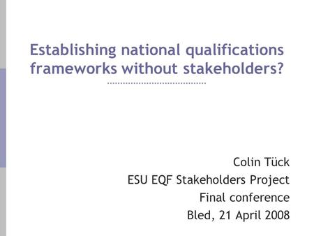 Establishing national qualifications frameworks without stakeholders? Colin Tück ESU EQF Stakeholders Project Final conference Bled, 21 April 2008.