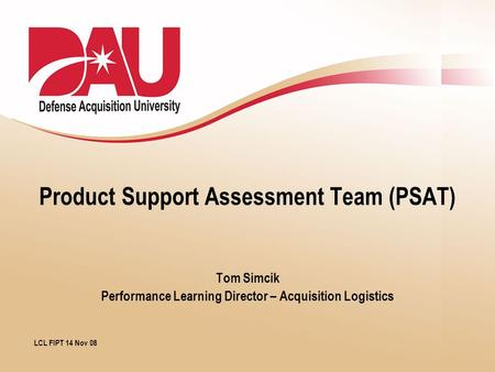 Product Support Assessment Team (PSAT) Tom Simcik Performance Learning Director – Acquisition Logistics LCL FIPT 14 Nov 08.