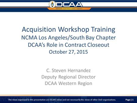 Acquisition Workshop Training NCMA Los Angeles/South Bay Chapter DCAA's Role in Contract Closeout October 27, 2015 C. Steven Hernandez Deputy Regional.