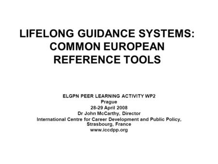 LIFELONG GUIDANCE SYSTEMS: COMMON EUROPEAN REFERENCE TOOLS ELGPN PEER LEARNING ACTIVITY WP2 Prague 28-29 April 2008 Dr John McCarthy, Director International.