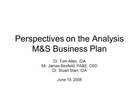 Perspectives on the Analysis M&S Business Plan Dr. Tom Allen, IDA Mr. James Bexfield, PA&E, OSD Dr. Stuart Starr, IDA June 19, 2008.