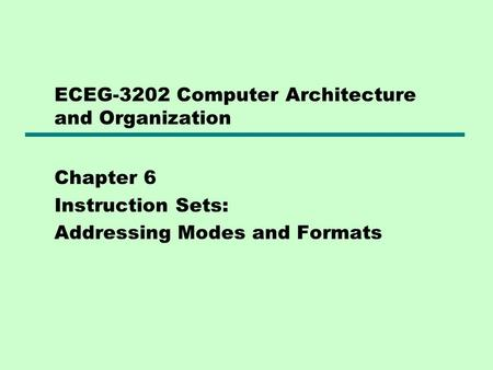 ECEG-3202 Computer Architecture and Organization Chapter 6 Instruction Sets: Addressing Modes and Formats.