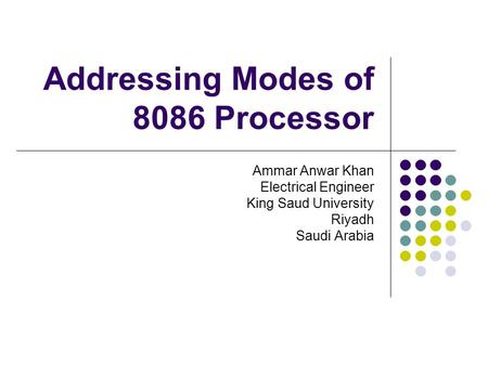 Addressing Modes of 8086 Processor Ammar Anwar Khan Electrical Engineer King Saud University Riyadh Saudi Arabia.