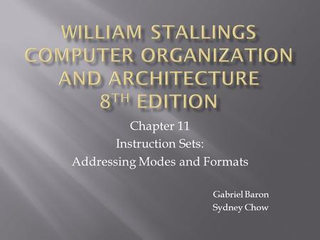 Chapter 11 Instruction Sets: Addressing Modes and Formats Gabriel Baron Sydney Chow.