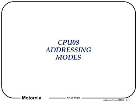 Addressing Modes MTT48 3 - 16 CPU08 Core Motorola CPU08 ADDRESSING MODES.