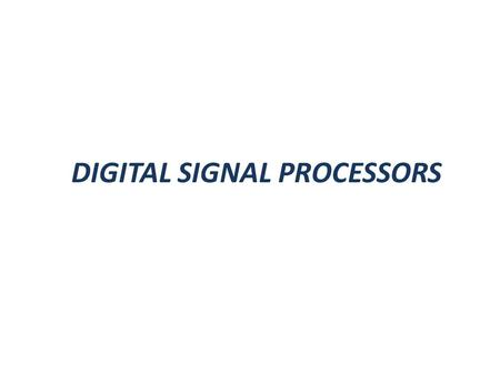 DIGITAL SIGNAL PROCESSORS. Von Neumann Architecture Computers to be programmed by codes residing in memory. Single Memory to store data and program.