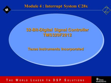 4 - 1 Texas Instruments Incorporated Module 4 : Interrupt System C28x 32-Bit-Digital Signal Controller TMS320F2812.