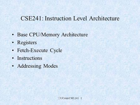 UConn CSE 241 1 CSE241: Instruction Level Architecture Base CPU/Memory Architecture Registers Fetch-Execute Cycle Instructions Addressing Modes.