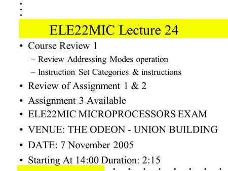ELE22MIC Lecture 24 Course Review 1 –Review Addressing Modes operation –Instruction Set Categories & instructions Review of Assignment 1 & 2 Assignment.
