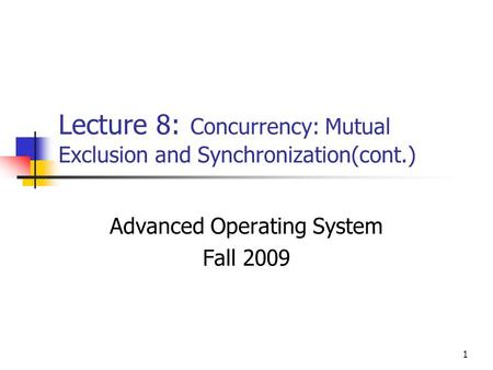 1 Lecture 8: Concurrency: Mutual Exclusion and Synchronization(cont.) Advanced Operating System Fall 2009.