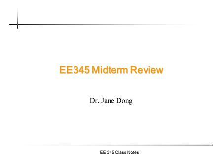 EE 345 Class Notes EE345 Midterm Review Dr. Jane Dong.