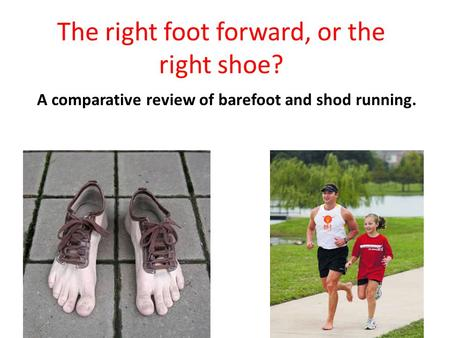 The right foot forward, or the right shoe? A comparative review of barefoot and shod running.