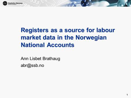 1 1 Registers as a source for labour market data in the Norwegian National Accounts Ann Lisbet Brathaug