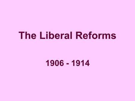 The Liberal Reforms 1906 - 1914. The Liberals aimed to help four main groups of people, who they believed were 'deserving poor' – i.e. the poor who deserved.