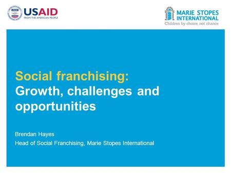 Social franchising: Growth, challenges and opportunities Brendan Hayes Head of Social Franchising, Marie Stopes International.