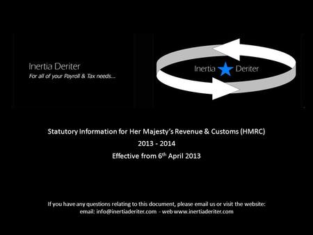 Statutory Information for Her Majesty's Revenue & Customs (HMRC) 2013 - 2014 Effective from 6 th April 2013 If you have any questions relating to this.
