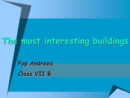 The most interesting buildings Pop Andreea Class VII B.