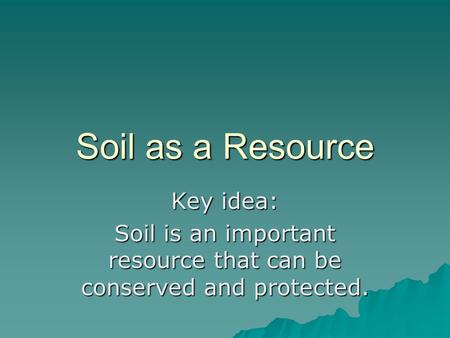 Soil as a Resource Key idea: Soil is an important resource that can be conserved and protected.