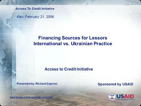 FINANCING SOURCES FOR LESSORS Access To Credit Initiative Kiev, February 21, 2006 Presented by: Richard Caproni Sponsored by USAID Access to Credit Initiative.