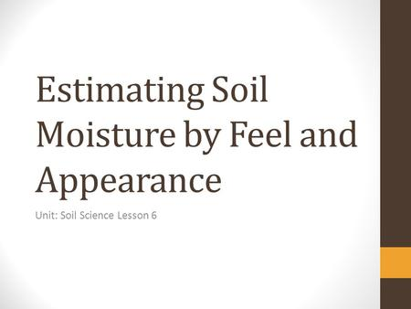 Estimating Soil Moisture by Feel and Appearance Unit: Soil Science Lesson 6.