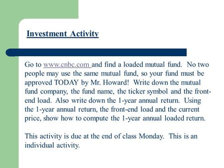 Go to www.cnbc.com and find a loaded mutual fund. No two people may use the same mutual fund, so your fund must be approved TODAY by Mr. Howard! Write.