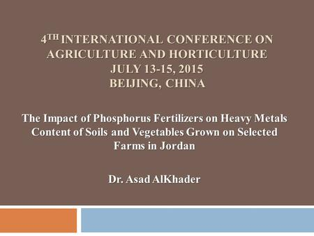 4 TH INTERNATIONAL CONFERENCE ON AGRICULTURE AND HORTICULTURE JULY 13-15, 2015 BEIJING, CHINA The Impact of Phosphorus Fertilizers on Heavy Metals Content.