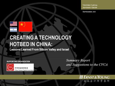 CREATING A TECHNOLOGY HOTBED IN CHINA: Lessons Learned From Silicon Valley and Israel V ENTURE C APITAL A DVISORY G ROUP S EPTEMBER 2005 Summary Report.