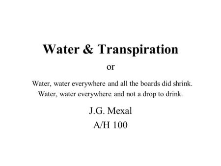 Water & Transpiration or Water, water everywhere and all the boards did shrink. Water, water everywhere and not a drop to drink. J.G. Mexal A/H 100.