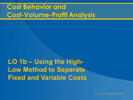 @ 2012, Cengage Learning Cost Behavior and Cost-Volume-Profit Analysis LO 1b – Using the High- Low Method to Separate Fixed and Variable Costs.