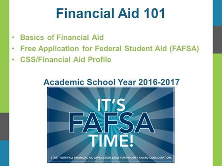 Financial Aid 101 Basics of Financial Aid Free Application for Federal Student Aid (FAFSA) CSS/Financial Aid Profile Academic School Year 2016-2017.