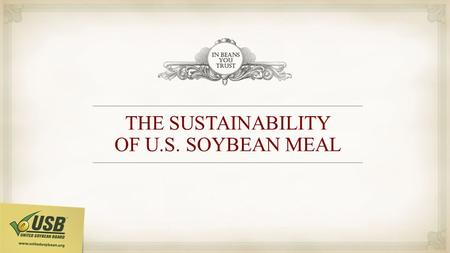 THE SUSTAINABILITY OF U.S. SOYBEAN MEAL. U.S. CONSERVATION TILLAGE ACRES FOR THE LAST 30 YEARS Total acreage in 1982: 362,477,000 acres 17 percent was.
