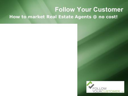 Follow Your Customer How to market Real Estate no cost!