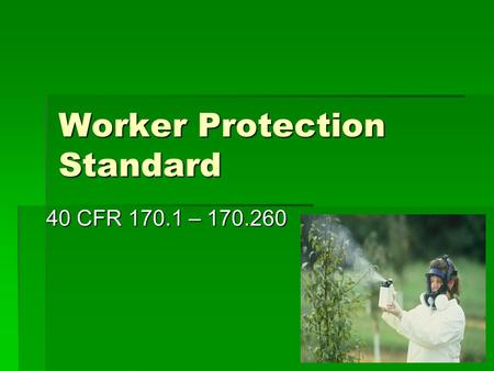 Worker Protection Standard 40 CFR 170.1 – 170.260.