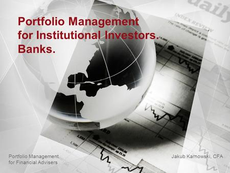 Portfolio Management for Institutional Investors. Banks. Jakub Karnowski, CFA Portfolio Management for Financial Advisers.