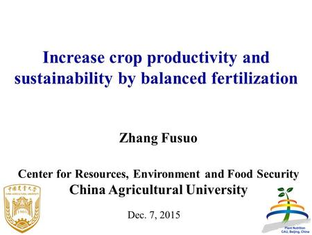 Zhang Fusuo Center for Resources, Environment and Food Security China Agricultural University Dec. 7, 2015 Increase crop productivity and sustainability.