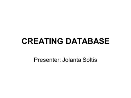 CREATING DATABASE Presenter: Jolanta Soltis. When to use Excel Use Excel when you: –Require a flat or non-relational view of your data (you do not need.