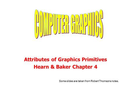 Attributes of Graphics Primitives Hearn & Baker Chapter 4 Some slides are taken from Robert Thomsons notes.