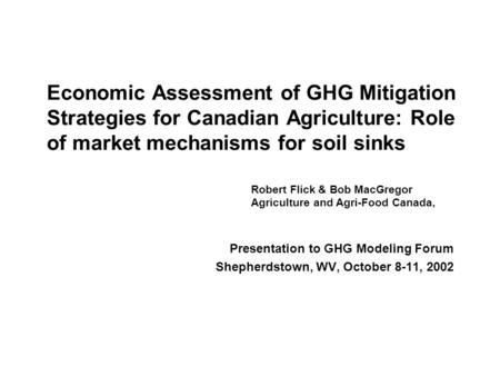 Economic Assessment of GHG Mitigation Strategies for Canadian Agriculture: Role of market mechanisms for soil sinks Presentation to GHG Modeling Forum.