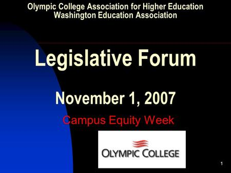 1 Olympic College Association for Higher Education Washington Education Association Legislative Forum November 1, 2007 Campus Equity Week.