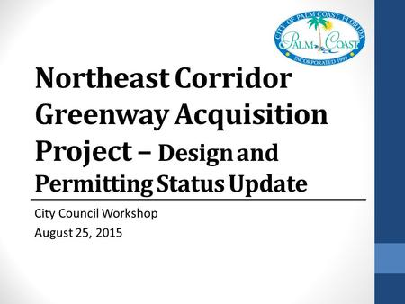 Northeast Corridor Greenway Acquisition Project – Design and Permitting Status Update City Council Workshop August 25, 2015.