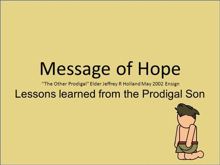 "Message of Hope ""The Other Prodigal"" Elder Jeffrey R Holland May 2002 Ensign Lessons learned from the Prodigal Son."