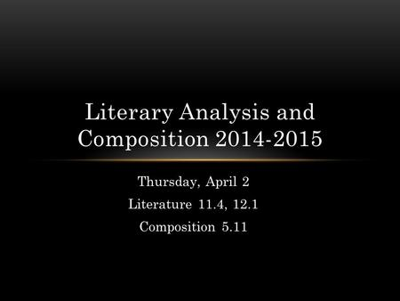 Thursday, April 2 Literature 11.4, 12.1 Composition 5.11 Literary Analysis and Composition 2014-2015.