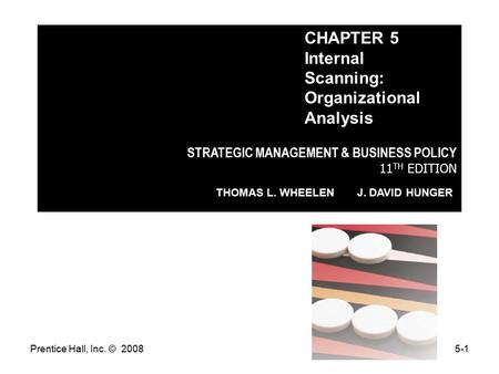 Prentice Hall, Inc. © 20085-1 STRATEGIC MANAGEMENT & BUSINESS POLICY 11 TH EDITION THOMAS L. WHEELEN J. DAVID HUNGER CHAPTER 5 Internal Scanning: Organizational.