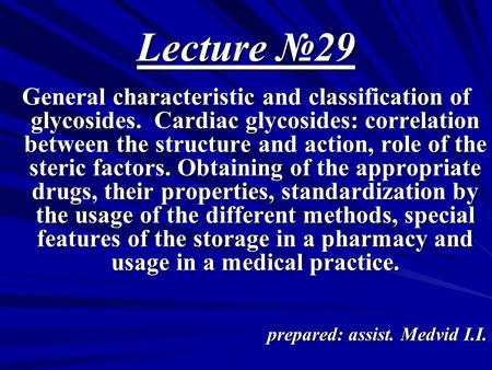 Lecture №29 General characteristic and classification of glycosides. Cardiac glycosides: correlation between the structure and action, role of the steric.