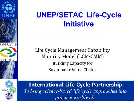 International Life Cycle Partnership To bring science-based life cycle approaches into practice worldwide UNEP/SETAC Life-Cycle Initiative Life Cycle Management.