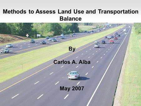 1 Methods to Assess Land Use and Transportation Balance By Carlos A. Alba May 2007.