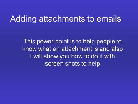 Adding attachments to emails This power point is to help people to know what an attachment is and also I will show you how to do it with screen shots to.