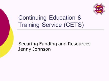 Continuing Education & Training Service (CETS) Securing Funding and Resources Jenny Johnson.