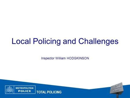 Local Policing and Challenges Inspector William HODGKINSON TOTAL POLICING.