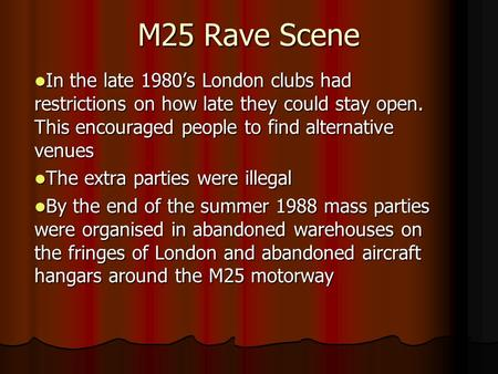 M25 Rave Scene In the late 1980's London clubs had restrictions on how late they could stay open. This encouraged people to find alternative venues In.